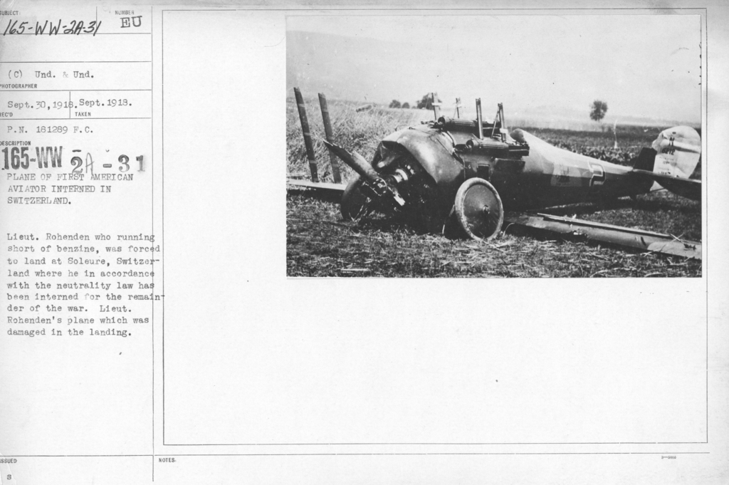 Airplanes - Accidents - Plane of first American aviator interned in Switzerland. Lieut. Rohenden who running short of benzene, was forced to land at Soleure, Switzerland where he in accordance with the neutrality law has been interned for the remainder of the war. Lieut. Rohenden's plane which was damaged in the landing