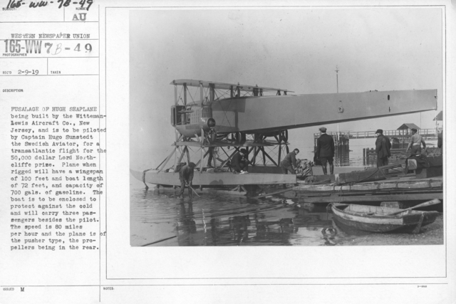 Airplanes - Historical - Fuselage of Hugh Seaplane being built by the Witteman-Lewis Aircraft Co., New Jersey, and is to be piloted by Captain Hugo Sunstedt the Swedish Aviator, for a transatlantic flight for the 50,000 dollar Lorth Northcliffe prize. Plane when rigged will have a wingspan of 100 feet and boat length of 72 feet, and capacity of 700 gals. of gasoline. The boat is to be enclosed to protect against the cold and will carry three passengers besides the pilot. The speed is 80 miles per hour and the plane is of the pusher type, the propellers being in the rear