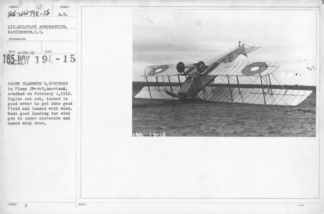 Airplanes - Types - Cadet Clarence T. Springer in Plane JN-4-D, American, crashed on February 1, 1919. Engine cut out, turned in good order to get into good field and landed with wind. Made good landing but wind got in under elevators and nosed ship over. Div. Military Aeronautics. Washington, D.C