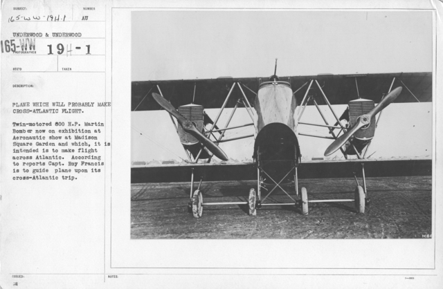 Airplanes - Types - Plane which will probably make cross-Atlantic flight. Twin-motored 800 H.P. Martin Bomber now on exhibition at Aeronautic show at Madison Square Garden and which, it is intended is to make flight across Atlantic. According to reports Capt. Roy Francis is to guide plane upon its cross-Atlantic trip