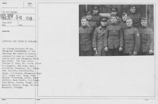 American Red Cross - Groups - American Red Cross in England. The Flying Squadron of the Emergency Department of the american Res Cross in London, equipped to deal at instant'snotice with any emergency which may arise. Top row: Lieut. Charles E. Hemp, St. Louis; Lieut W.T. Higgins, New York; Capt. H.S. Wells, Scranton, Pa., Sergt. Edw. Ballard, Philadelphioa; Sergt. W.R. Thomas, Steamboat Spgs. Col. Lower row: Serg. John Nyland, Pittsburg, Lieut. James Jeffers, Wes Summit, N.J. Sergt. Fred Maire, Denver; Sergt. E.T. Mallett, Boston, Sergy. William Sheppard, Chicago