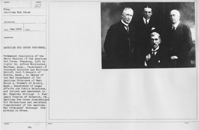 American Red Cross - Groups - American Red Cross Personnel. Permanent Commission of the Swiss Section of the American Red Cross. Standing, left to right: Dr. Alfred Worchester, Waltham, Mass., Department of Interned Soldiers and Civilian Relief; Carl P. Dennett of Boston, Mass., in charge of the War Department of the American Prisoners of War; Ralph A. Stewart of Boston, Mass., Department of Legal Affairs and Public Relations, and advisor and assitant to Mr. Demmick; Sitting: J. Benjamin Dimmick of Scranton, Pa., American Red Cross Commissioner for Sqitzerland and Assistnat Commissioner of the American War Prisoners' Exchange Commission in Berne