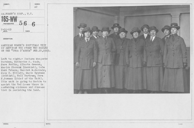 """American Red Cross - Groups - American Women's Hospitals Unit of American Red Cross who sailed on the """"DUCA D'AOSTA"""" Feb. 15, 1919. Left to right: Doctors Marjorie Burnham; Katherine C. Cook; Sara Foulks; Alberta Greene; Marion Stevens (dentists); Lula Hunt Peters; Harriet M. Gervais; Mary H. Elliott; Marie Hyndman (dentist); Nell Bartram; Dora E. Bowman (Chief of the Unit). This unit is going to Serbia to assit the Red Cross there in combating sickness and disease that is ravishing the land"""