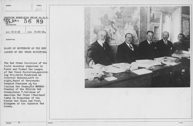 American Red Cross - Groups - Board of Governors of the New League of Red Cross Societies.  The Red Cross Societies of the World recently organized in Paris and formed the League of Red Cross Societies, appointing Sir. David Henderson as Director General. Left to right, Board of Governors: Senator Frascara of the Italian Red Cross; Sir Arthur Stanley of the British Red Cross; Henry P. Davidson of American Red Cross (Chairman) Comte De Kergorlay of the French Red Cross and Prof. Ninagawa of the Japanese Red Cross