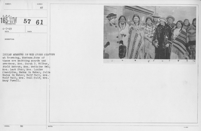 American Red Cross - Groups - Indian Members of Red Cross Chapter at Browning, Montana. Some of these are knitting scards and sweaters. Mrs. Sarah D. Wilbur, Field Matron; Mrs. Medicine Owl; Mrs. Last Star; Mrs. Louise Chanipine; Wades in Water; Julia Wades in Water; Wolf Tail; Mrs. Wolf Tail; Mrs. Bull Calf; Mrs. Mary Powell