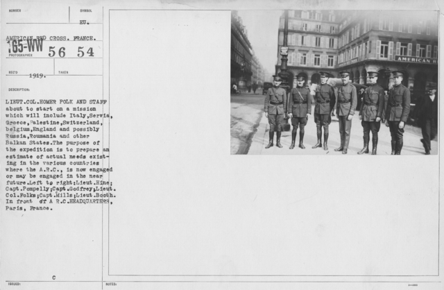 American Red Cross - Groups - Lieut. Col. Homer Polk and Staff about to start on a mission which will include Italy, Serbia, Greece, Palestine, Switzerland, Belgium, England, and possibly Russia, Roumania, and other Balkan States. The purpose of the expeidition is to prepare an esitmate of actual needs existing in the various countries where the A.R.C. is now engaged or may be engaged in the near future. Left to right: Lieut. Hine; Capt. Pompelly; Capt. Godfrey; Lieut. Col. Folks; Capt. Mills; Lieut. Booth. In front of A.R.C. Headquarters, Paris, France