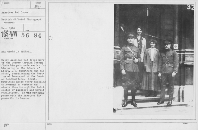 American Red Cross - Groups - Red Cross in England. Every American Red Cross worker who passes through London finds his path made easier for him owing to the labors of Lieut. L.H. Mountford and his staff, constituting the Section of Personnel of the London Headquarrters. Lieut. Mountford meets every incoming detachment of workers and steers them through the intricacies of passport and permit regulations. He was for many years with the American Express Co. in London