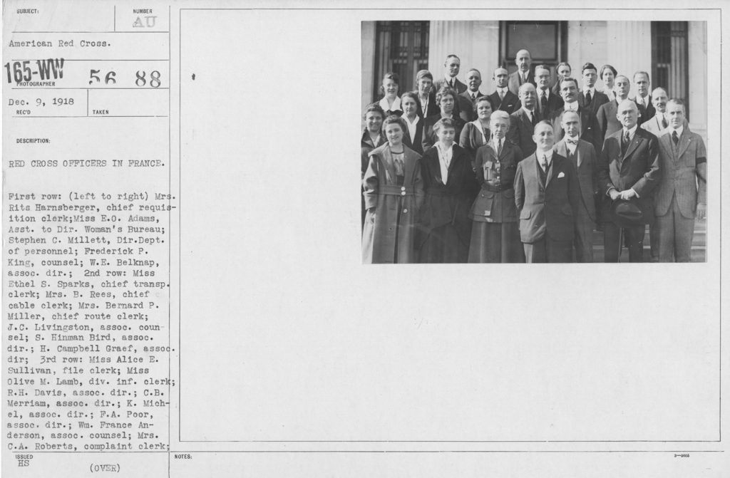 American Red Cross - Groups - Red Cross Officers in France. First row: (left to right) Mrs. Rits Harnsberger, chief requisition clerk; Miss E.O. Adams, Asst. to Dir. Woman's Bureau; Stephen C. Millett, Dir. Dept. of personnel; Frederick P. Kinig, counsel; W.E. Belknap, assoc. dir.; 2nd row: Miss Ethel S. Sparks, Chief tranp. clerk; Mrs. B. Rees, chief cable clerk; Mrs. Bernard P. Miller, chief route clerk; J.C. Livingston, assoc. counsel; S. Hinman Bird, assoc. dir.; H. Campbell Graef, assoc. dir; 3rd row; Miss Alice E. Sullivan, file clerk; Miss Olive M. Lamb, div. inf. clerk; R.H. Davis, assoc. dir.; C.B. Merriam, assoc. dir.;K. Michel, assoc. dir.; F.A. Poor, assoc. dir.; Wm. France Anderson, assoc. counsel; Mrs. C.A. Roberts, complaint clerk; M.S. Breckinridge, cousel, loyalty bureau; Mrs. Ethel L. Fisher, chief clerk; S.G. Etherington, assoc. director
