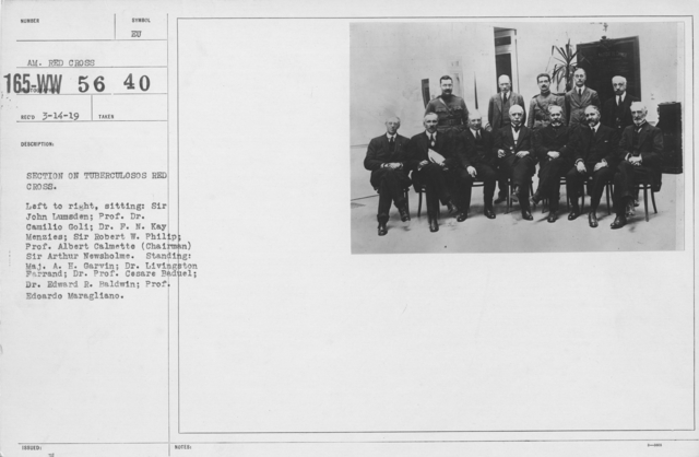 American Red Cross - Groups - Section on Tuberculosis Red Cross. Left to right, sitting: Sir John Lumsden; Prof. Dr. Camilio Goli; Dr. F.N. Kay Menzies; Sir Robert W. Philip; Prof. Alebert Calmette (Chairman) Sir Arthur Newsholme. Standing: Maj. A.H. Garvin; Dr. Livingston Farrand; Dr. Prof. Cesar Baduel; Dr. Edward  R. Baldwin; Prof Edoardo Maragliano
