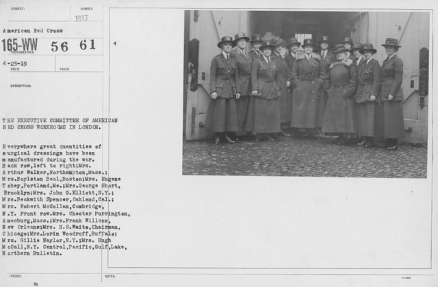 American Red Cross - Groups - The Executive Committee of American Red Cross Workrooms in London. Everywhere great quantities of surgical dressings have been mnufactured during the war. Back row, left to right: Mrs. Arthur Walker, Northampton, Mass.; Mrs. Boylston Beal, Boston; Mrs. Eugene Tobey, Portland, Me.; Mrs. George Short, Brooklyn; Mrs. John G. Elliott, N.Y.; Mrs. Beckwith spencer, Oakland, Cal.; Mrs. Robert McCollan, Cambridge, N.Y. Front row: Mrs. Chester Purrington,  Amesburg, Mass.; MRs. Frank Willcox, New Orleans; Mrs. H.S. Waite, Chairman, Chicago; Mrs. Lorin Woodruff, Buffalo; Mrs. Gillie Naylor, N.Y.; Mrs. Hugh McCall, N.Y. Central, Pacific, Gulf, Lake, Northern Bulletin
