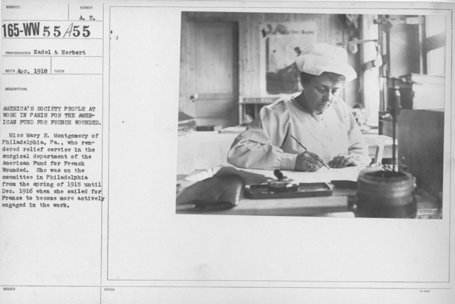 American Red Cross - I thru M - America's Society people at work in Paris for the American Fund for French wounded. Miss Mary S. Montgomery  of Philadelphia, Pa., who rendered relief service in the surgical department of the American Fund for French wounded. She was on the Committee in Philadelphia from the spring of 1915 until Dec. 1916 when she sailed for France to become more actively engaged in the work