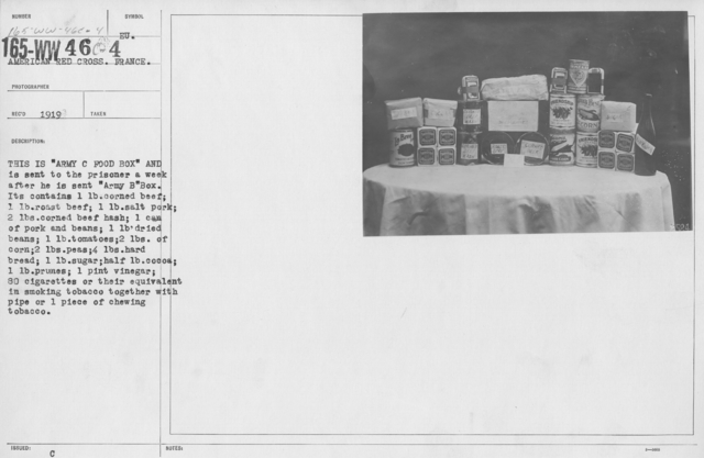"""American Red Cross - Prisoners of War - This is """"Army C Food Box"""" and is sent to the prisoner a week after he is sent """"Army B"""" Box. It contains 1lb corned beef; 1lb roast beef; 1lb salt pork; 2lbs corned beef hash; 1 can of pork and beans; 1lb dried beans; 1lb tomatoes; 2lbs corn; 2lbs corn; 2lbs peas; 4lbs hard bread; 1lb sugar; half lb cocoa; 1lb prunes; 1 pint vinegar; 80 cigarettes or their equivalent in smoking tobacco with pipe or 1 piece of chewing tobacco"""