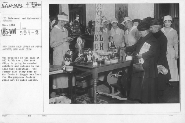American Red Cross - Soliciting Funds - Public Gatherings - Red Cross Shop opens on Fifth Avenue, New York City. The proceeds of the shop at 587 Fifth Ave., New York City, is going to wounded soldiers and sailors in various base hospitals. The former five story home of Mr. Louis B. Haggin was lent for the purpose. Society girls act as sales ladies