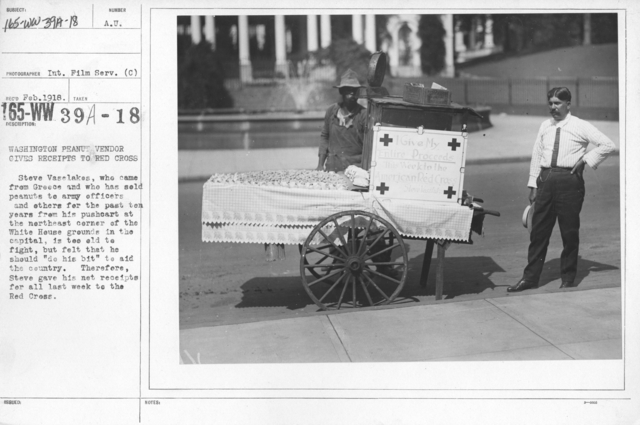 """American Red Cross - Soliciting Funds - Public Gatherings - Washington peanut vendor gives receipts to Red Cross. Steve Vaselakes, who came from Greece and who has sold peanuts to army officers and others for the past ten years from his pushcart at the northeast  corner of the White House grounds in the capital, is too old to fight, but felt that he should """"do his bit"""" to aid the country. Therefore, Steve gave his net receipts for all last week to the Red Cross"""