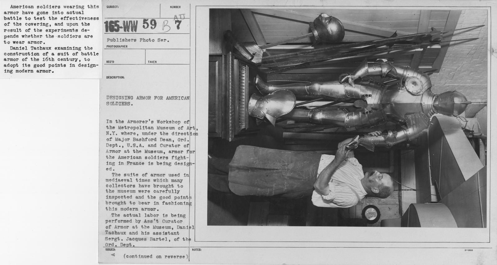 Armor - Armor - Designing armor for American Soldiers. In the Armorer's Workshop of the Metropolitan Museum of Art, N.Y., under the direction of Major Bashford Dean, Ord. Dept., U.S.A. and Curator of Armor at the Museum, armor for the American soldiers fighting in France is being designed. The suits of armor used in medieval times which many collectors have brought to the museum were carefully inspected and thegood points brought to bear in fashioning this modern armor. The actual labor is being performed by Assistant Curator of Armor at the Museum, Daniel Tachaux and his assistant Sergt. Jacquest Bartel, of the Ord. Dept. American soldiers wearing this armor have gone into actual battle to test the effectiveness of the covering, and upon the result of the experiments depends whether the soldiers are to wear armor. Daniel Tachaux examining the construction of a suit of battle armor of the 16th century, to adopt its good points in designing modern armor
