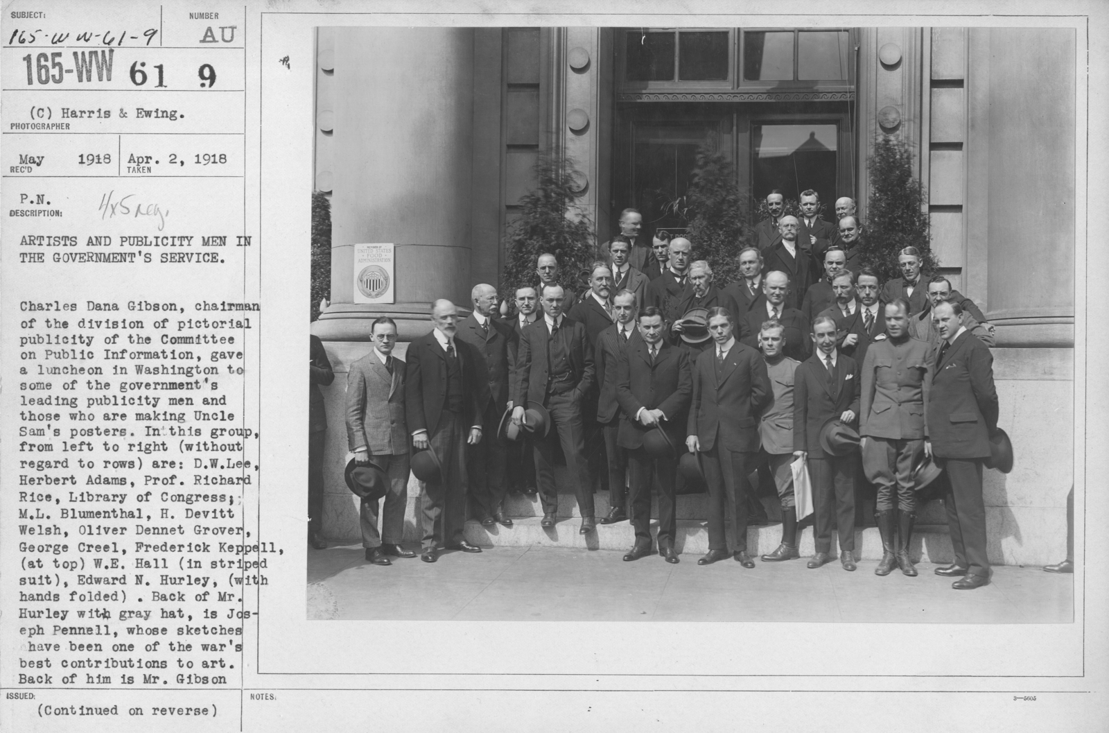 Artists - Artists and publicity men in the Government's service. Charles Dana Gibson, chairman of the division of pictorial publicity of the Committee on Public Information, gave a luncheon in Washington to some of the government's leading publicity men and those who are making Uncle Sam's posters. In this group,  from left to right (without regard to rows) are: D.W. Lee, Herbert Adams, Prof. Richard Rice, Library of Congress; M.L. Blumenthal, H. Devitt Welsh, Oliver Dennet Grover, George Creel, Frederick Keppell, (at top) W.E. Hall (in stripped suit), Edward N. hurley, (with hands folded). Back of Mr. Hurley with gray hat, is Joseph Pennell, whose sketches have been one of the war's best contributions to art. Back of him is Mr. Gibson and back of him R.D. Heini, editor of the Emergency Fleet News. Next to Mr. Hurley is Charles Piez, President of the Emergency Fleet Corporation; next to him Major Kendall Banning, above Major Banning, Joseph P. Tumulty, and back of him Dr. H.S. Garfield, Fuel Administrator. On the next step above is E.H. Blashfield, and on the top step M. Louis Aubert, of the French High Commission, Carl Milan and Francis Jones. Admiral Samuel McGowan's uniform is discernible near the sculptor. At the extreme right is F.D. Casey, art editor of Collier's. Apr. 2, 1918