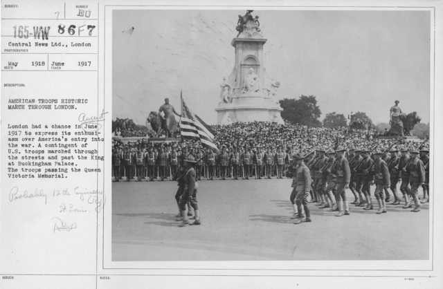 Ceremonies and Parades - American troops historic march through London.  London had a chance in June (August) 1917 to express its enthusiasm over America's entry into the war.  A contingent of U.S. troops marched through the streets and past the King at Buckingham Palace.  The troops passing the Queen Victoria Memorial