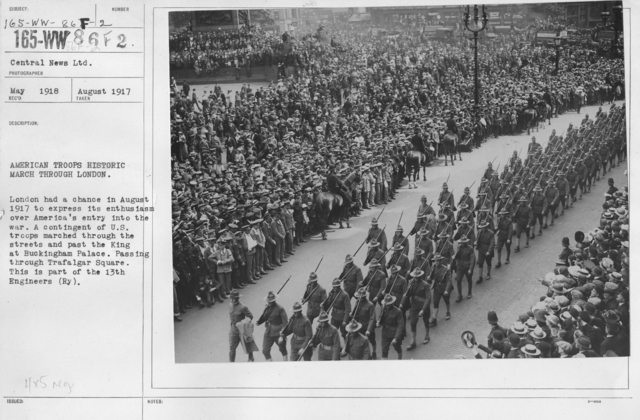Ceremonies and Parades - American troops historic march through London.  London had a chance in August 1917 to express its enthusiasm over America's entry into the war.  A contingent of U.S. troops marched through the streets and past the King at Buckingham Palace.  Passing through Trafalgar Square.  This is part of the 13th Engineers (Ry)