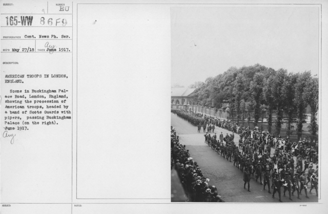 Ceremonies and Parades - American troops in Lonodn, England.  Scene in Buckingham Palace Road, London, England, showing the procession of American troops, headed by a band of Scots Guards with pipers, passing Buckingham Palace (on the right).  June (August) 1917