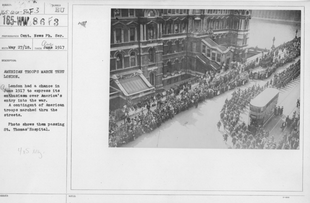 Ceremonies and Parades - American troops march thru London.  London had a chance in June (Aug) 1917 to express its enthusiasm over America's entry into the war.  A contingent of American troops marched thru the streets.  Photo shows them passing St. Thomas Hospital