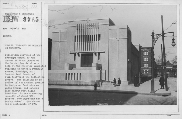 Ceremonies and Parades - Chapel dedicated by Mormons in Brooklyn.  Dedication services of the Brooklyn Chapel of the Church of Jesus Christ of the Latter Day Saint were held at the recently completed building at Gates & Franklin Avenue, Brooklyn, N.Y.  Senator Reed Smoot, of Utah delivered the dedication prayer.  The building is of hollow tile & crushed granite is forty-two feet wide on Gates Avenue, and extends back eighty feet along Franklin.  It has a seating capacity of about 300, offices, reading rooms and a Sunday School.  The church has a membership of 275