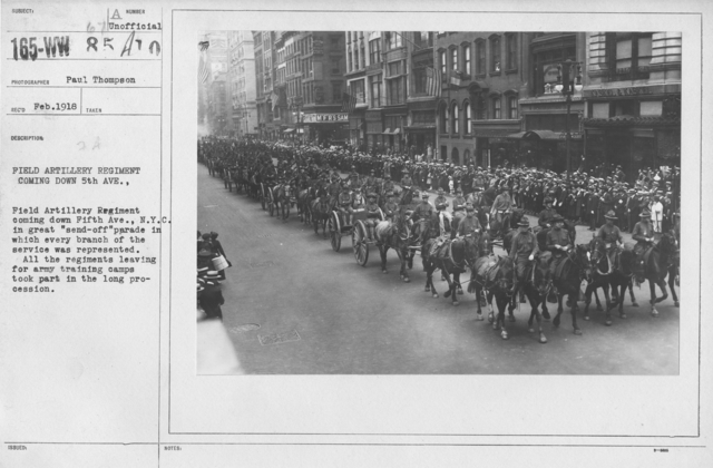 "Ceremonies and Parades - Field Artillery Regiment coming down 5th Ave.  Field Artillery Regiment coming down Fifth Ave., N.Y.C. in great ""send-off"" parade in which every branch of the service was represented.  All the regiments leaving for army training camps took part in the long procession"