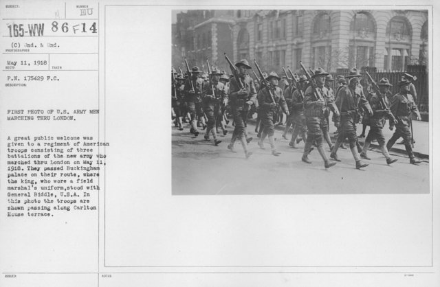 Ceremonies and Parades - First photo of U.S. Army men marching thru London.  A great public welcome was given to a regiment of American troops consisting of three battalions of the new army who marched thru London on May 11, 1918.  They passed Buckingham Palace on their route, where the king, who wore a field marshal's uniform, stood with General Biddle, U.S.A.  In this photo the troops are shown passing along Carlton House Terrace