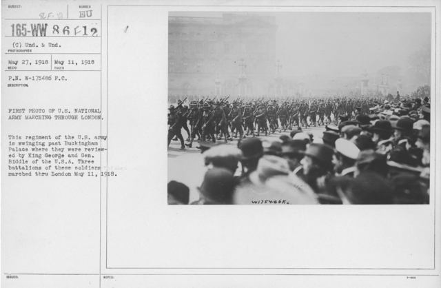 Ceremonies and Parades - First photo of U.S. National Army marchiing through London.  This regiment of the U.S. Army is swinging past Buckingham Palace where they were reviewed by King George and Gen. Biddle of the U.S.A.  Three battalions of these soldiers marched thru London May 11, 1918