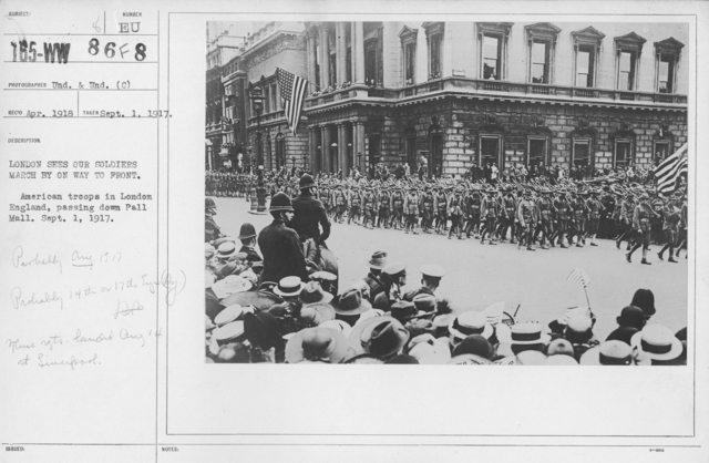 Ceremonies and Parades - London sees our soldiers march by on way to front.  American troops in London, England, passing down Pall Mall.  Sept. 1, 1917.  (Probably Aug 1917.  Probably 14th or 17th Engineers.  These rgts landed August 14 at Liverpool.)