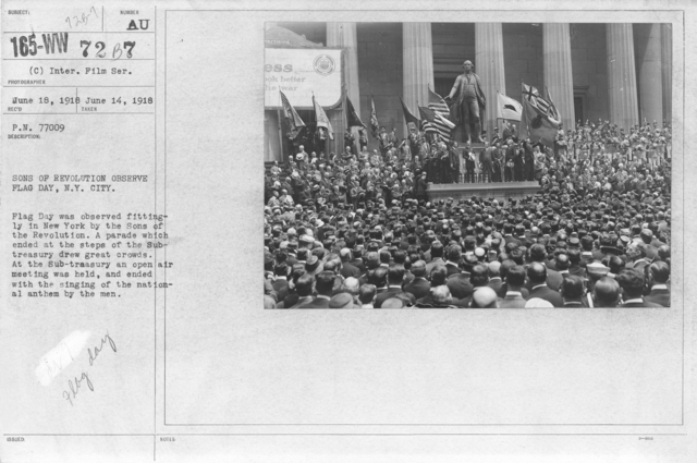 Ceremonies - Flag Day, 1918 - Sons of Revolution observe Flag Day, N.Y. City. Flag Day was observed fittingly in New York by the Sons of the Revolution. A parade which ended at the steps of the Subtreasury drew great crowds. At the Sub-treasury an open air meeting was held, and ended with the signing of the national anthem by the men