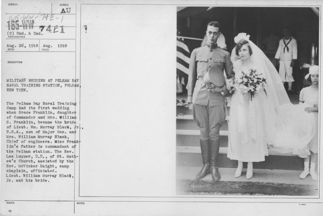 Ceremonies - Liberations - Military Weddings - Military wedding at Pelham Bay Naval Training Station, Pelham, New York. The Pelham Bay Naval Training Camp had its first wedding when Grace Franklin, daughter of Commander and Mrs. William S. Frranklin, became the bride of Lieut. Wm. Murray Black, Jr., U.S.A., son of Major Gen. and Mrs. William Murray Black, Chief of engineers. Miss Franklin's father is commandant of the Pelham station. The Rev. Lea Luquer, D.C., of St. Mathew's Church, asisted by the Rev. McVicker Haight, camp chaplain, officiated. Lieut. William Murray Black, Jr. and his bride