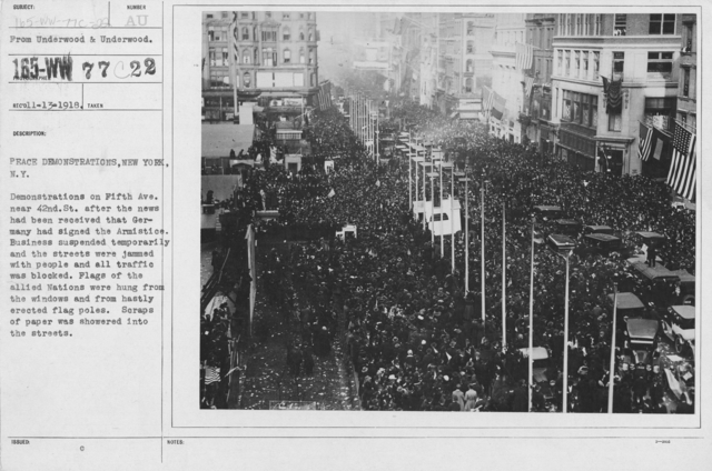 Ceremonies - New York City - Peace demonstrations, New York, N.Y. Demonstrations on Fifth Ave. near 42nd St. after the news had been received that Germany had signed the Armistice. Business suspended temporarily and the streets were jammed with people and all traffic was blocked. Flags of the allied Nations were hung from the windows and from hastily erected flag poles. Scraps of paper was showered into the streets