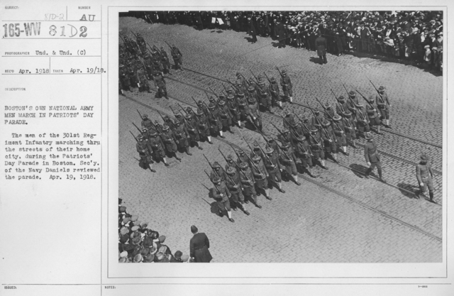 Ceremonies - Patriots Day, April 19, 1918 - Boston's own National Army men march in Patriots' Day Parade. The men of the 301st Regiment marching through the streets of their home city, during the Patriots' Day Parade in Boston. Secretary of the Navy Daniels reviewed the parade. April 19, 1918