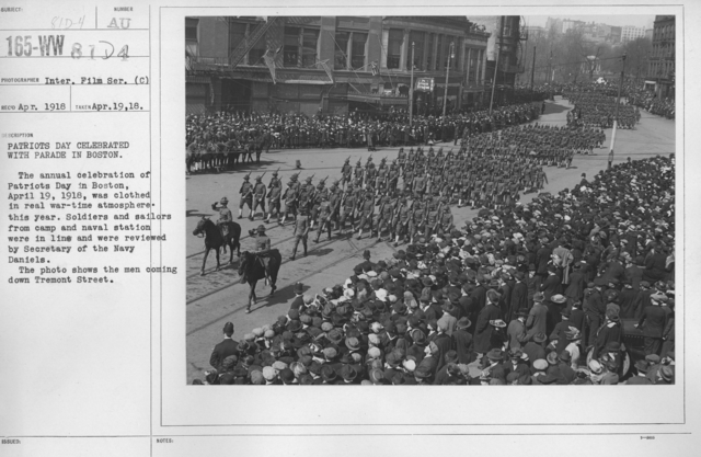 Ceremonies - Patriots Day, April 19, 1918 - Patriots Day celebrated with parade in Boston. The annual celebration of Patriots Day in Boston, April 19, 1918, was clothed in real war-time atmosphere this year. Soldiers and sailors from camp and naval stationwere in line and were reviewed by Secretary of the Navy Daniels. The photo shows the men coming down Tremont Street