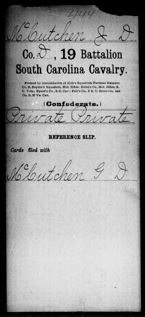 McCutchen, J D - Age: [Blank], Year: [BLANK] - South Carolina Nineteenth Battalion, Cavalry M-Z, Capt A W Cordes' Co, Cavalry (North Santee Mounted Rifles) , Capt Theodore Cordes' Co, Cavalry Militia (German Hussars) , Saussure's Squadron of Cavalry , Capt A C Earle's Cavalry , Capt Kirk's Co, Partisan Rangers A-G