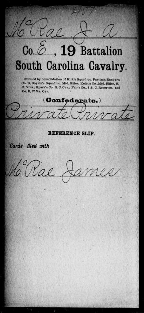McRae, J A - Age: [Blank], Year: [BLANK] - South Carolina Nineteenth Battalion, Cavalry M-Z, Capt A W Cordes' Co, Cavalry (North Santee Mounted Rifles) , Capt Theodore Cordes' Co, Cavalry Militia (German Hussars) , Saussure's Squadron of Cavalry , Capt A C Earle's Cavalry , Capt Kirk's Co, Partisan Rangers A-G