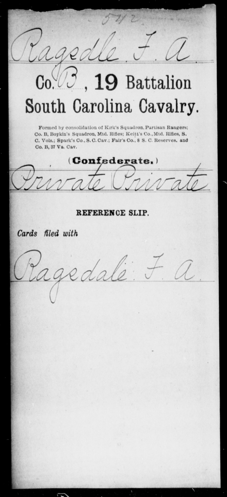 Ragsdle, F A - Age: [Blank], Year: [BLANK] - South Carolina Nineteenth Battalion, Cavalry M-Z, Capt A W Cordes' Co, Cavalry (North Santee Mounted Rifles) , Capt Theodore Cordes' Co, Cavalry Militia (German Hussars) , Saussure's Squadron of Cavalry , Capt A C Earle's Cavalry , Capt Kirk's Co, Partisan Rangers A-G