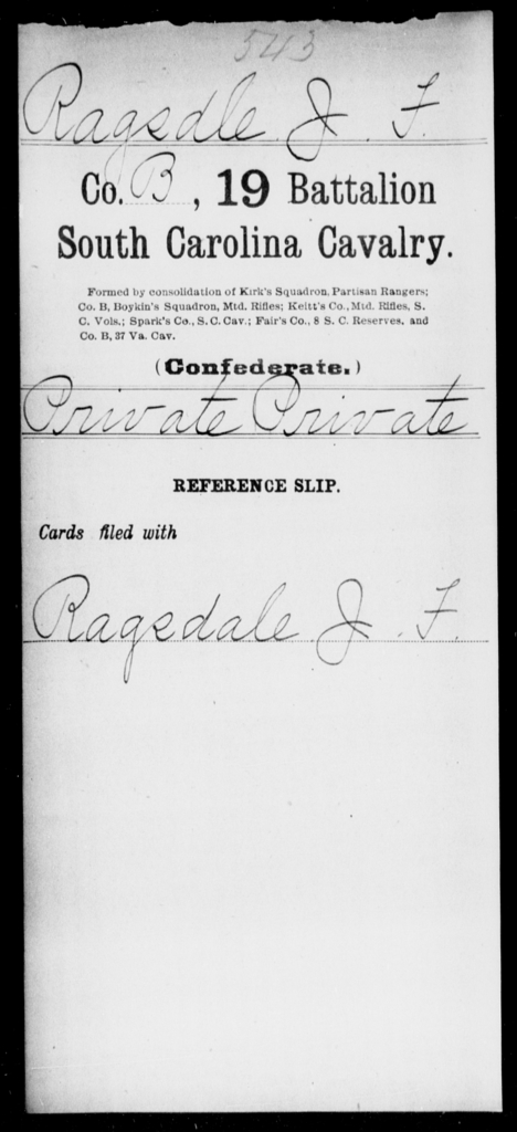 Ragsdle, J F - Age: [Blank], Year: [BLANK] - South Carolina Nineteenth Battalion, Cavalry M-Z, Capt A W Cordes' Co, Cavalry (North Santee Mounted Rifles) , Capt Theodore Cordes' Co, Cavalry Militia (German Hussars) , Saussure's Squadron of Cavalry , Capt A C Earle's Cavalry , Capt Kirk's Co, Partisan Rangers A-G
