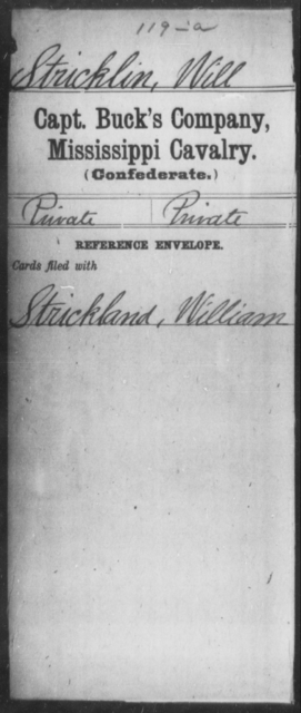 Stricklin, Will - Age: [Blank], Year: [BLANK] - Mississippi Davenport's Battalion, Cavalry (State Troops) AND Capt. Abbott's Co., Cavalry AND Capt. Armistead's Co., Partisan Rangers AND Capt Bowen's Co.(Chulahoma Cavalry) AND Capt. Brown's Co. (Foster Creek Rangers), Cavalry AND Capt. Buck's Co., Cavalry AND Butler's Co., Cavalry Reserves
