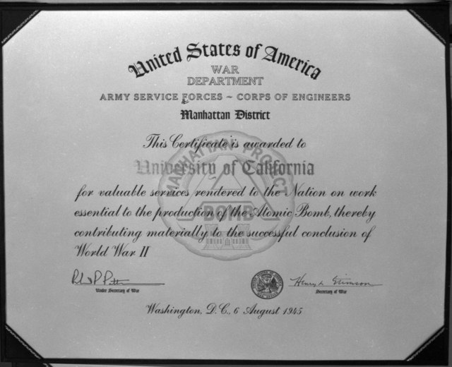 "Certificate awarded to the University of California from the United States War Department, Army Service Forces Corps of Engineers, Manhattan District for, ""Valuable services rendered to the nation on work essential to the production of the atomic bomb"" during World War II. Signed by Henry Stimson, taken October 21, 1945.See related photo: XBD201008-00913-00916.TIF. Principal Investigator/Project: Analog Conversion Project [Photographer: Donald Cooksey]"