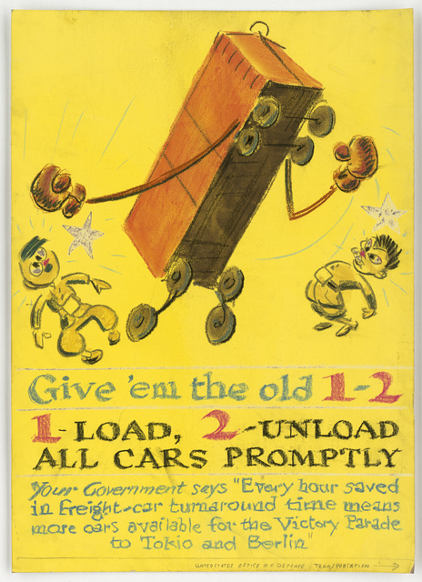 """Give 'em the old 1-2.  1-Load, 2-Unload All Cars Promptly.  Your Government says """"Every hour saved in freight-car turnaround time means more cars available for the Victory parade to Tokyo and Berlin."""" [Media appears to be pencil.] [Fred Cooper]"""